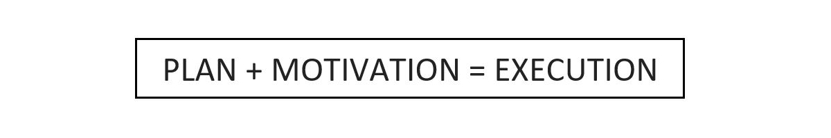 PLAN + MOTIVATION = EXECUTION
